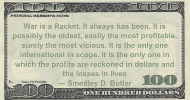 War is a Racket. It always has been. It is possibly the oldest, easily the most profitable, surely the most vicious. It is the only one international in scope. It is the only one in which the profits are reckoned in dollars and the losses in lives Quote