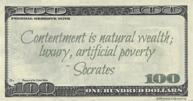 Socrates Contentment is natural wealth; luxury, artificial poverty quote