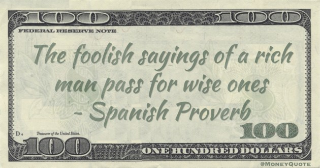 The foolish sayings of a rich man pass for wise ones Quote