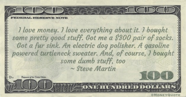 Steve Martin I love money. I love everything about it. I bought some pretty good stuff. A gasoline powered turtleneck sweater. And, of course, I bought some dumb stuff, too quote