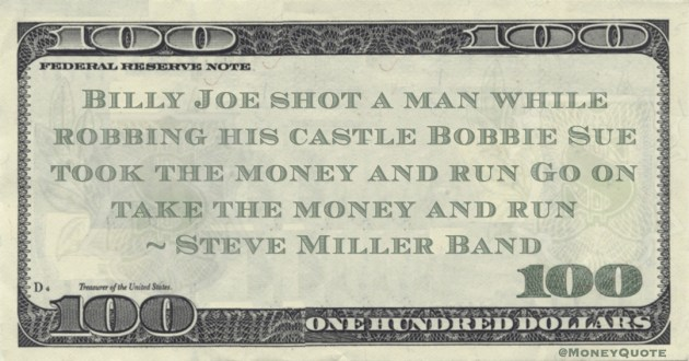 Billy Joe shot a man while robbing his castle Bobbie Sue took the money and run Go on take the money and run Quote