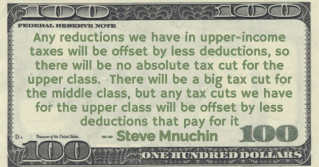 Any reductions we have in upper-income taxes will be offset by less deductions, so there will be no absolute tax cut for the upper class.  There will be a big tax cut for the middle class Quote