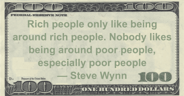 Rich people only like being around rich people. Nobody likes being around poor people, especially poor people Quote