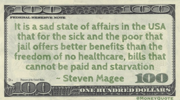 It is a sad state of affairs in the USA that for the sick and the poor that jail offers better benefits than the freedom of no healthcare, bills that cannot be paid and starvation Quote