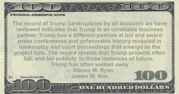 revealed in bankruptcy and court proceedings that emerge as the project fails. The record reveals that Trump projects often fail, and fail publicly. In those instances of failure, Trump has often walked away Quote