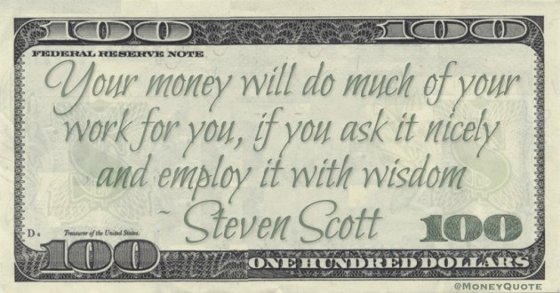 Your money will do much of your work for you, if you ask it nicely and employ it with wisdom Quote