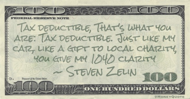 Tax deductible, That's what you are: Tax deductible. Just like my car, like a gift to local charity, you give my 1040 clarity Quote