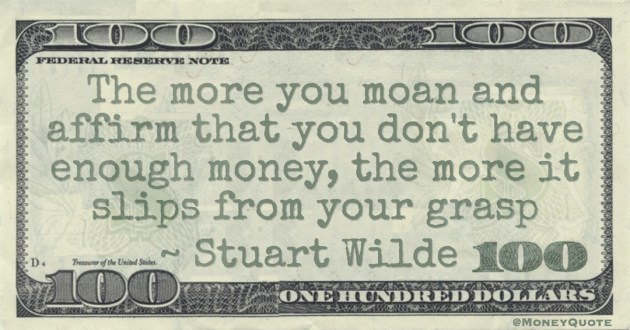 The more you moan and affirm that you don't have enough money, the more it slips from your grasp Quote