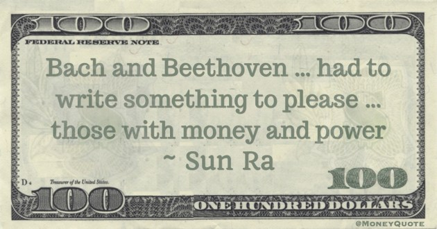 Bach and Beethoven ... had to write something to please ... those with money and power Quote