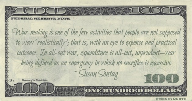 War-making is one of the few activities that people are not supposed to view 'realistically'; that is, with an eye to expense and practical outcome. In all-out war, expenditure is all-out, unprudent—war being defined as an emergency in which no sacrifice is excessive Quote