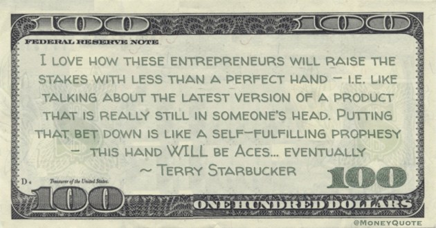 I love how these entrepreneurs will raise the stakes. Putting that bet down is like a self-fulfilling prophesy -  this hand WILL be Aces… eventually Quote