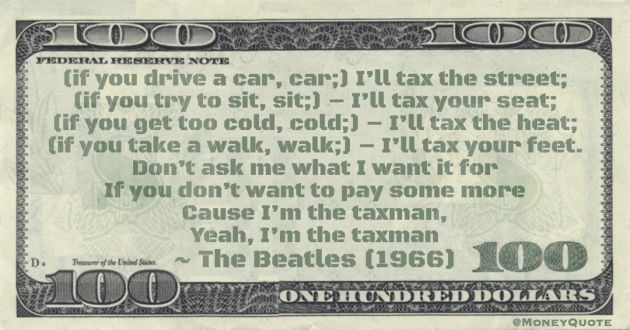 (if you take a walk, walk;) - I'll tax your feet. Don't ask me what I want it for, If you don't want to pay some more Cause I'm the taxman, Yeah, I'm the taxman Quote
