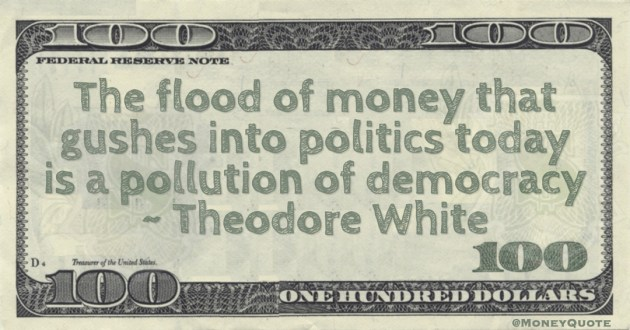 The flood of money that gushes into politics today is a pollution of democracy Quote