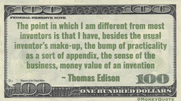 Besides the usual inventor's make-up, the bump of practicality at a sort of appendix, the sense of the business, money value of an invention Quote