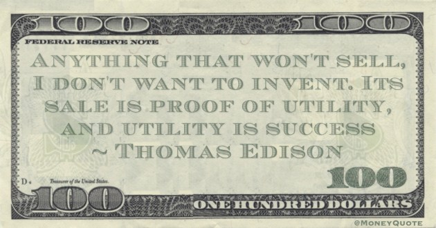 Anything that won't sell, I don't want to invent. Its sale is proof of utility, and utility is success Quote