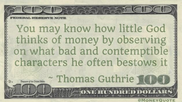 You may know how little God thinks of money by observing on what bad and contemptible characters he often bestows it Quote