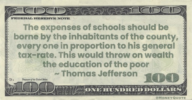 The expenses of schools should be borne by the inhabitants of the county, every one in proportion to his general tax-rate. This would throw on wealth the education of the poor Quote