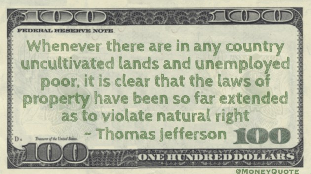 Uncultivated lands and unemployed poor, it is clear that the laws of property violate natural right Quote