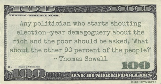 Any politician who starts shouting election-year demagoguery about the rich and the poor should be asked, 'What about the other 90 percent of the people?' Quote