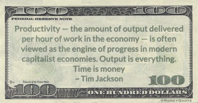 Productivity — the amount of output delivered per hour of work in the economy — is often viewed as the engine of progress in modern capitalist economies. Output is everything. Time is money Quote