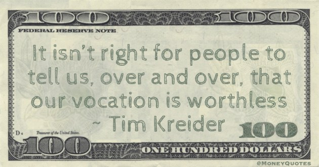 It isn't right for people to tell us, over and over, that our vocation is worthless Quote