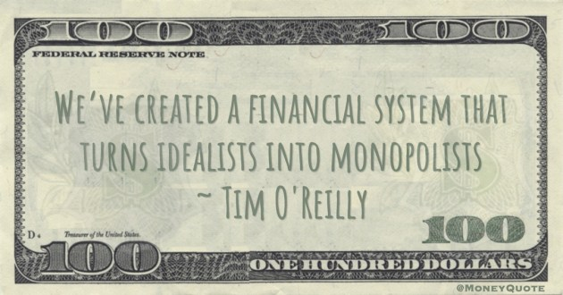 We've created a financial system that turns idealists into monopolists Quote