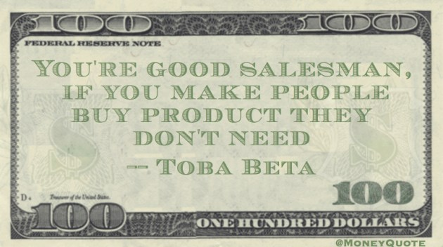 You're a good salesman, if you make people buy product they don't need Quote