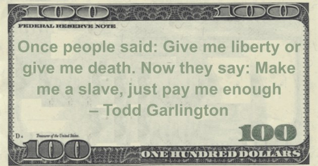 Once people said: Give me liberty or give me death. Now they say: Make me a slave, just pay me enough Quote
