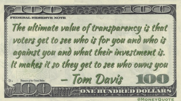 The ultimate value of transparency is that voters get to see who is for you and who is against you and what their investment is. It makes it so they get to see who owns you Quote