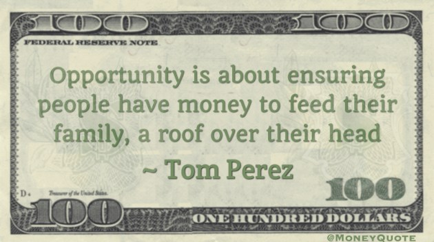 Opportunity is about ensuring people have money to feed their family, a roof over their head Quote