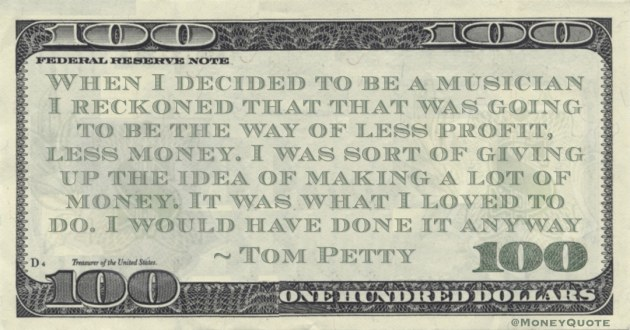When I decided to be a musician I reckoned that that was going to be the way of less profit, less money. I was sort of giving up the idea of making a lot of money. It was what I loved to do Quote