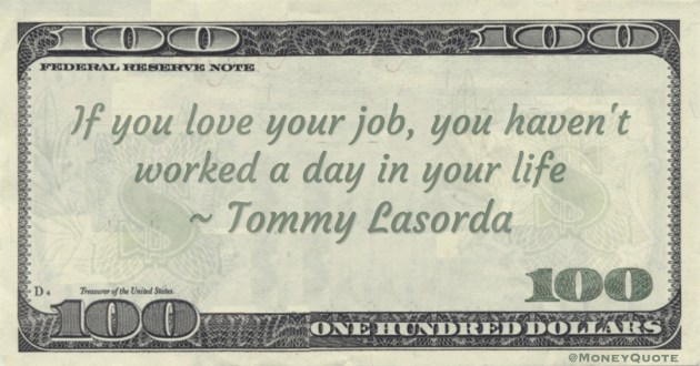If you love your job, you haven't worked a day in your life Quote
