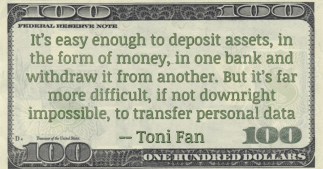It's easy enough to deposit assets, in the form of money, in one bank and withdraw it from another. But it's far more difficult, if not downright impossible, to transfer personal data Quote