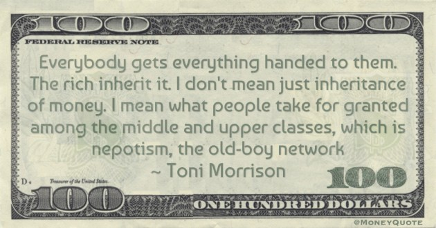 Everybody gets everything handed to them. The rich inherit it. I don't mean just inheritance of money Quote