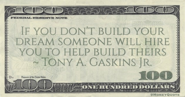 If you don't build your dream someone will hire you to help build theirs Quote