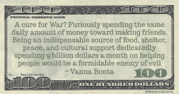 A cure for War? Furiously spending the same daily amount of money toward making friends. Being an indispensable source of food, shelter, peace, and cultural support dedicatedly spending 9 billion dollars a month on helping people would be a formidable enemy of evil Quote