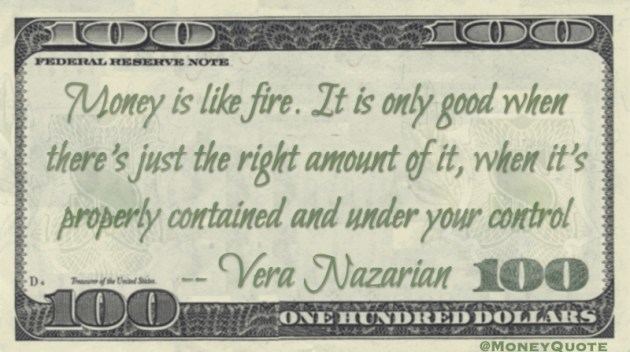 Money is like fire. It is only good when there's just the right amount of it, when it's properly contained and under your control Quote