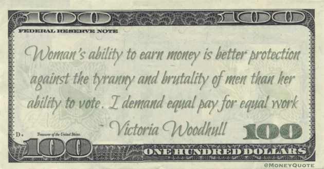 Woman's ability to earn money is better protection against the tyranny and brutality of men than her ability to vote. I demand equal pay for equal work Quote