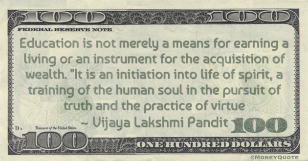 Education is not merely a means for earning a living or an instrument for the acquisition of wealth. It is an initiation into life of spirit, a training of the human soul in the pursuit of truth and the practice of virtue Quote
