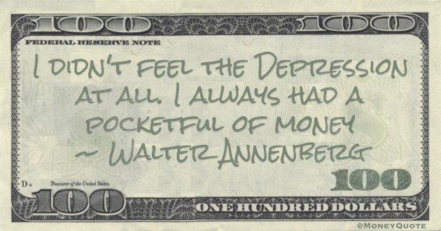 Walter Annenberg I didn't feel the Depression at all. I always had a pocketful of money quote