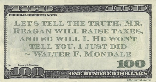 Let's tell the truth. Mr. Reagan will raise taxes, and so will I. He won't tell you. I just did Quote