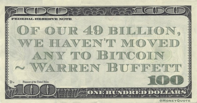 Warren Buffett Of our 49 billion, we haven't moved any to Bitcoin quote