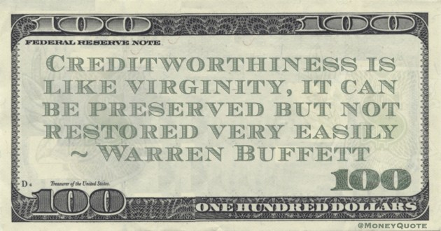 Creditworthiness is like virginity, it can be preserved but not restored very easily Quote