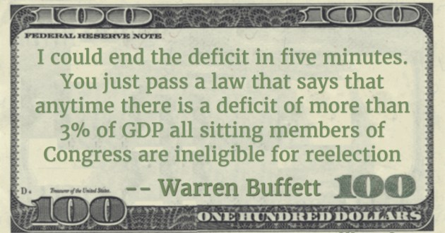 I could end the deficit in five minutes. You just pass a law that says that anytime there is a deficit of more than 3% of GDP all sitting members of Congress are ineligible for reelection Quote