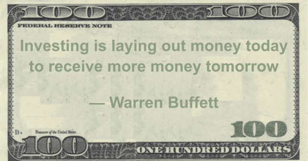Investing is laying out money today to receive more money tomorrow Quote