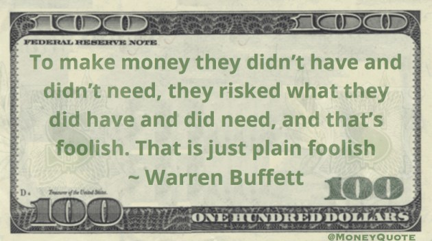 To make money they didn't have and didn't need, they risked what they did have and did need, and that's foolish. Quote