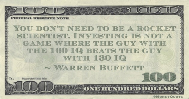 You don't need to be a rocket scientist. Investing is not a game where the guy with the 160 IQ beats the guy with 130 IQ Quote