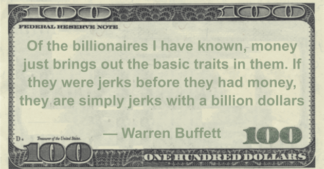 Of the billionaires I have known, money just brings out the basic traits in them. If they were jerks before they had money, they are simply jerks with a billion dollars Quote