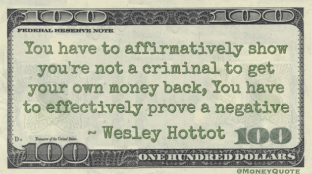 show you're not a criminal to get your own money back, you have to prove a negative Quote