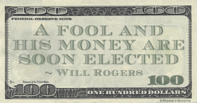 A fool and his money are soon elected Quote